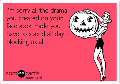 I'm sorry all the drama you created on your facebook made
