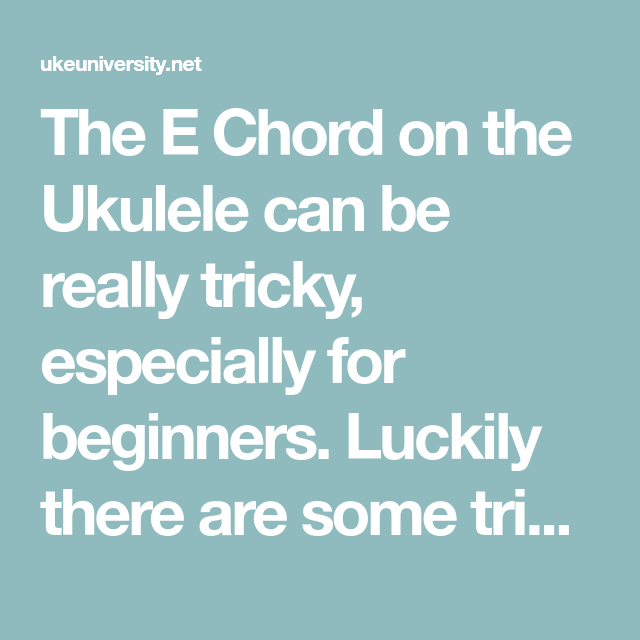 The E Chord On The Ukulele Can Be Really Tricky Especially For