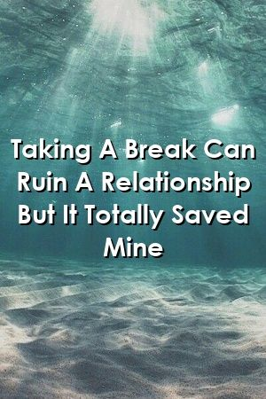 Taking A Break Can Ruin A Relationship But It Totally Saved Mine by metarelationxyz Taking A Break Can Ruin A Relationship But It Totally Saved Mine by metarelationxyz