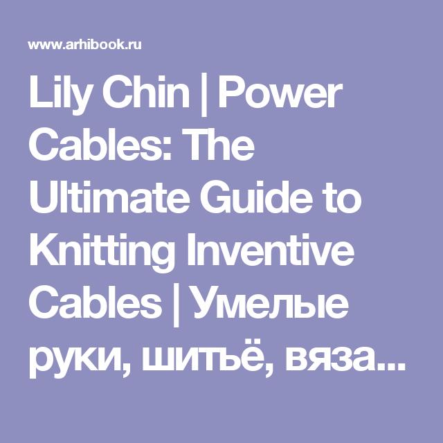 Lily Chin | Power Cables: The Ultimate Guide to Knitting Inventive Cables | Умелые руки, шитьё, вязание | Скачать бесплатно без смс и регистрации
