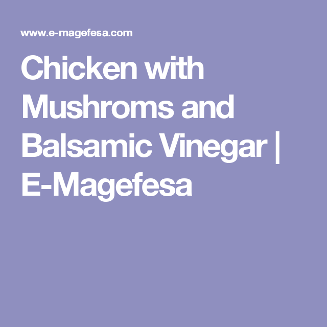 Chicken with Mushroms and Balsamic Vinegar | E-Magefesa