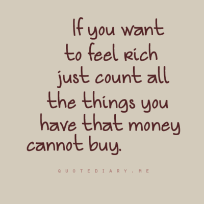 If you want to feel rich, just count all the things you have that money cannot buy.
