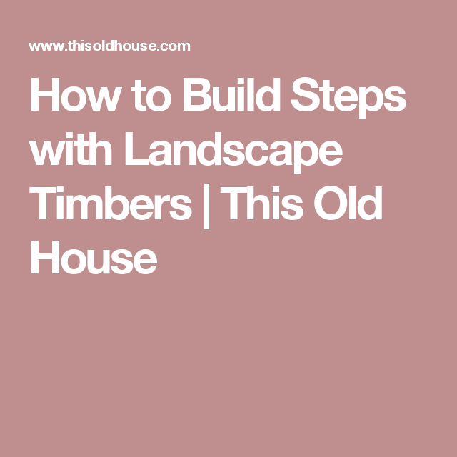 How to Build Steps with Landscape Timbers | This Old House