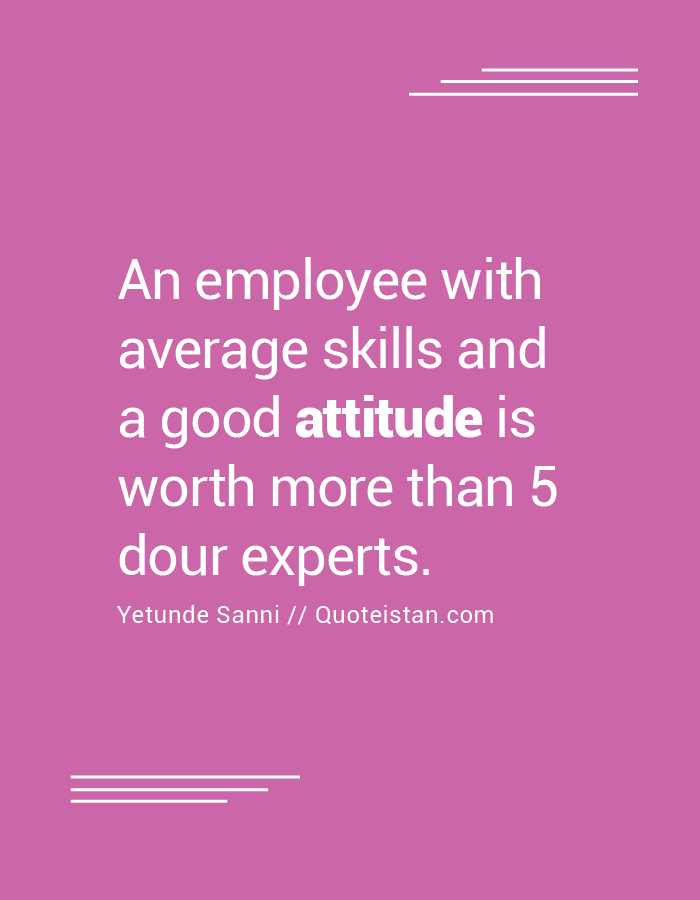 An employee with average skills and a good attitude is worth more than 5 dour…