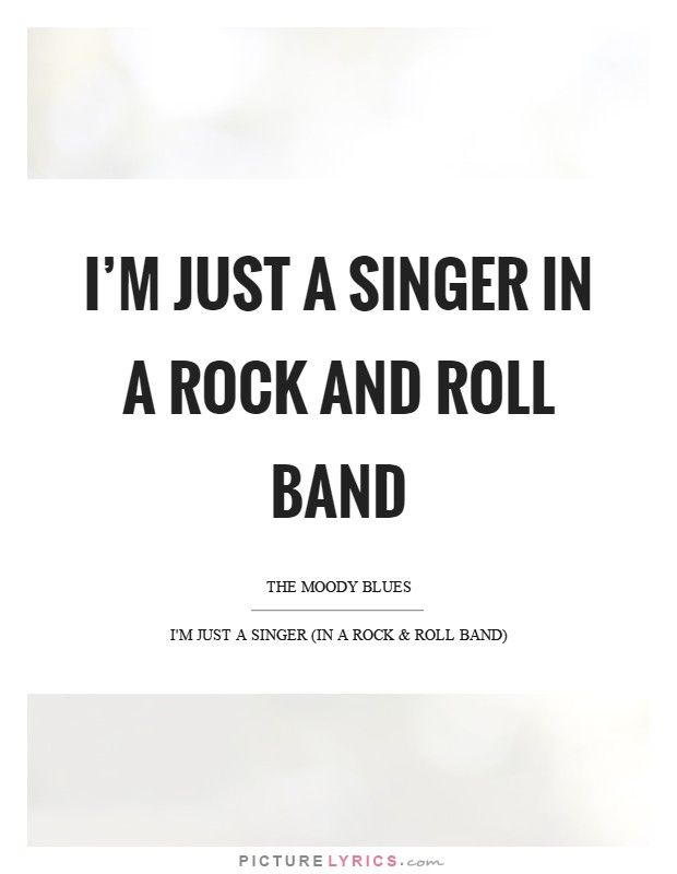 I'm just a singer in a rock and roll band. Picture Lyrics. | Song ...
