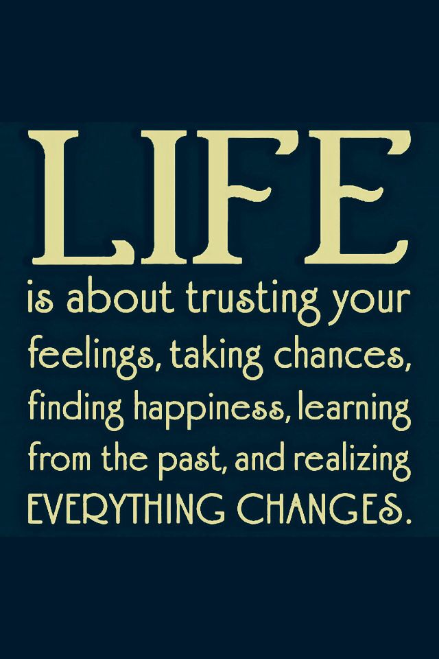 Life Is About Trusting Your Feelings,Taking Chances,Finding  Happiness,Learning From The Past,and Realizing Everything Changes ~ Life  Quote Idea