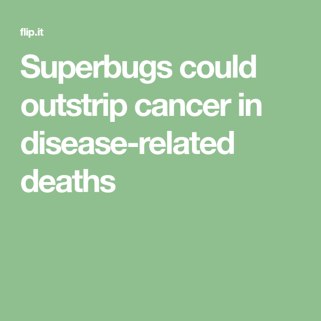 Superbugs could outstrip cancer in disease-related deaths