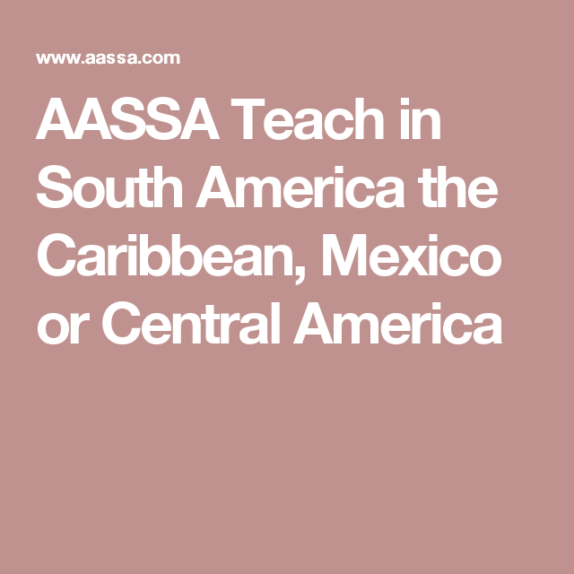 aassa teach in south america the caribbean mexico or central america