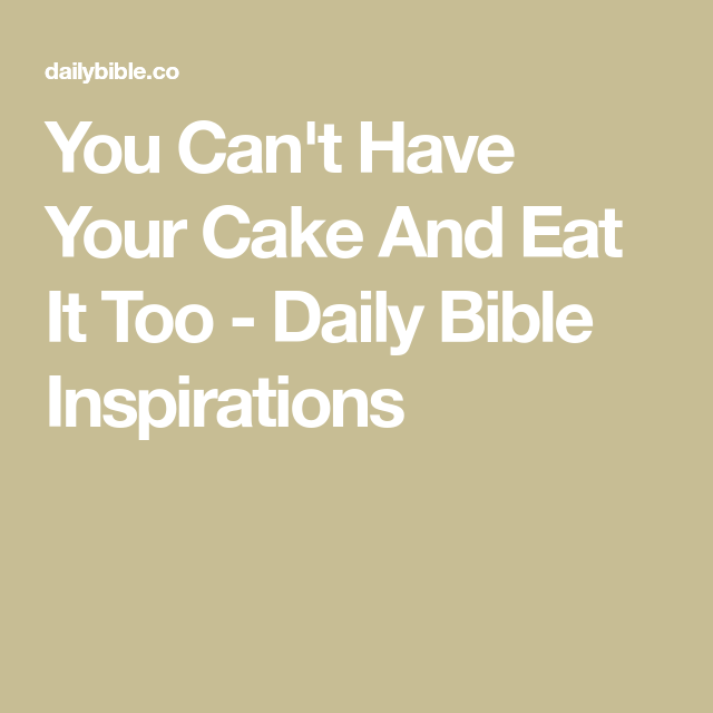 You Can T Have Your Cake And Eat It Too Daily Bible Inspirations Daily Bible Inspiration Bible Inspiration Eat