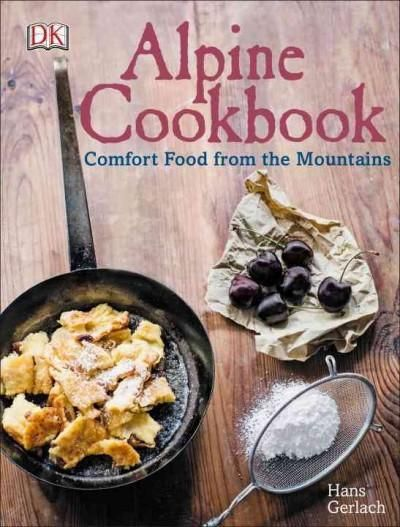 Alpine cookbook comfort food from the mountains austrian alpine cookbook alpine cookbook combines original cooking traditions with modern ideas in more than 110 delicious recipes from the alps forumfinder Images