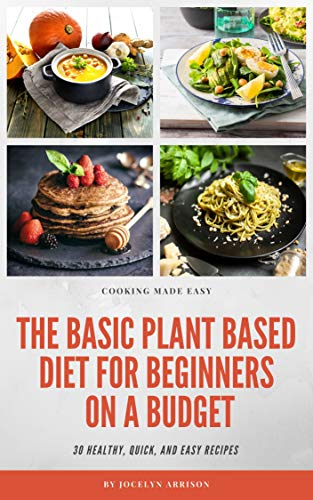 The Basic Plant Based Diet For Beginners On A Budget 30 Healthy Quick And Easy Plant Based Diet Healthy Diets For Beginners