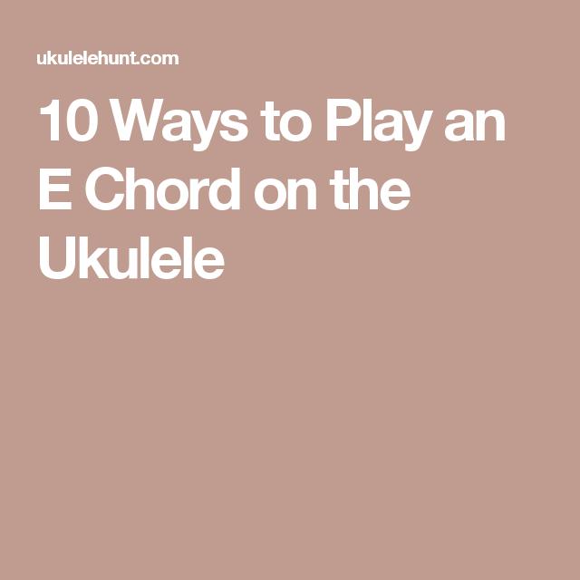 10 Ways To Play An E Chord On The Ukulele Ukulele Pinterest