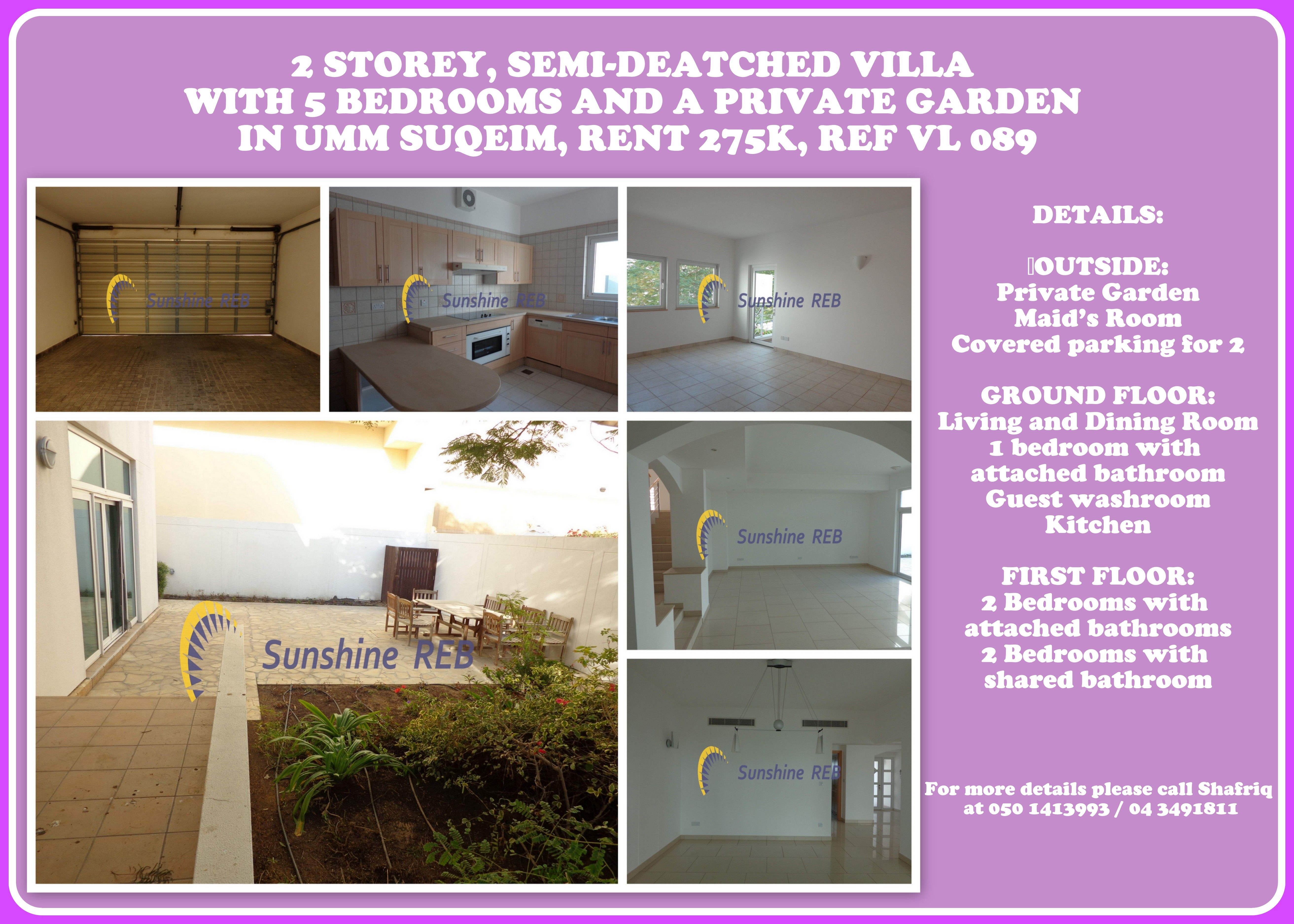 2 STOREY, SEMI-DEATCHED VILLA WITH 5 BEDROOMS AND A PRIVATE GARDEN IN UMM SUQEIM, RENT 275K, REF VL 089 DETAILS:  OUTSIDE: -Private Garden -Maid's Room -Covered parking for 2 GROUND FLOOR: -Living and Dining Room -1 bedroom with attached bathroom -Guest washroom -Kitchen FIRST FLOOR: -2 Bedrooms with attached bathrooms -2 Bedrooms with shared bathroom  For more details please call Shafriq at 050 1413993 / 04 3491811