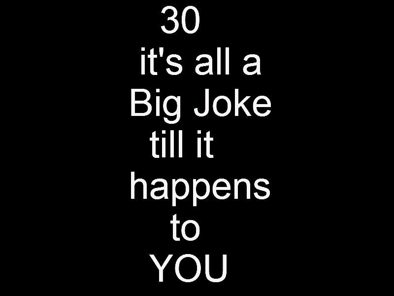 Turning 30~ Its All A Big Joke Till It Happens To You! And