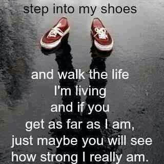 Walk a mile with me,and then judge me.