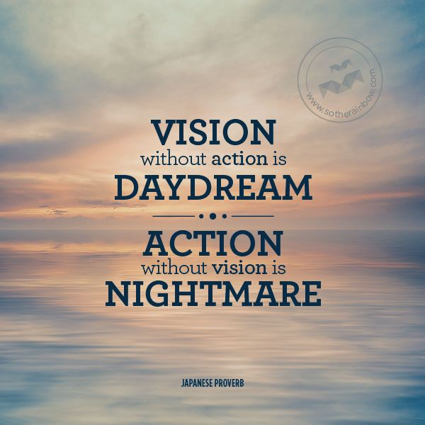 Vision without action is daydream. Action without vision