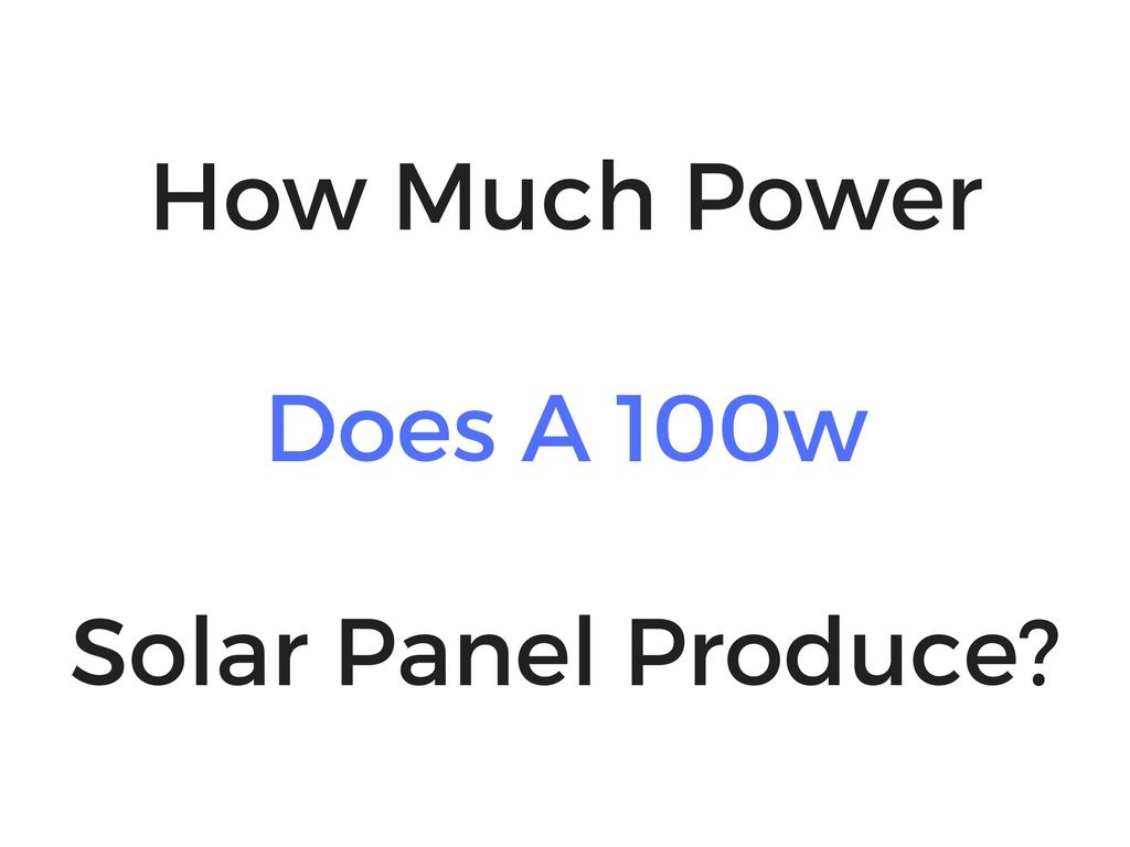 How Much Power Does A 100w Solar Panel Produce? (Part 1 Of