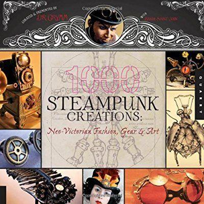1 000 Steampunk Creations Neo Victorian Fashion Gear And Art 1000 Series Steampunk Diy Crafts Steampunk Book Steampunk Diy