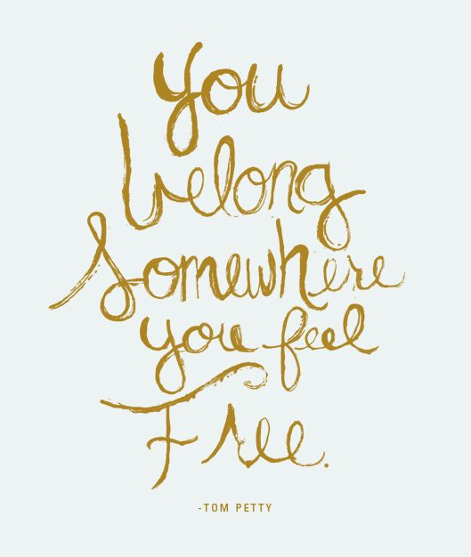 you belong somewhere you feel free - tom petty