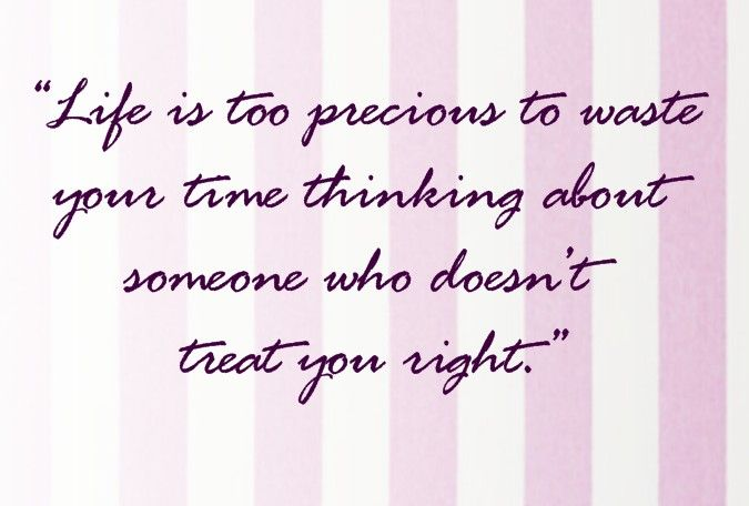 Life Is Too Precious To Waste Your Time Thinking About Someone Who Doesn T Treat You Right Wonder Quotes Quotes Life