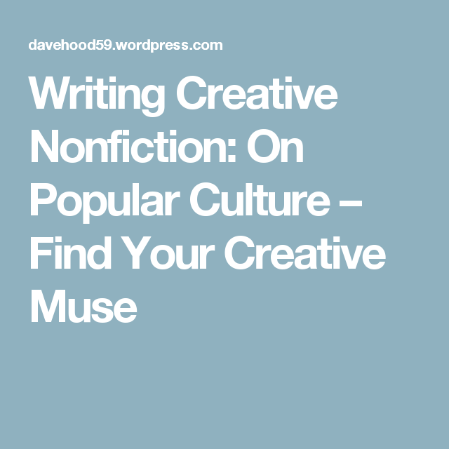 Essay Writing Examples For High School Writing Creative Nonfiction On Popular Culture  Find Your Creative Muse High School Narrative Essay also What Is A Synthesis Essay Writing Creative Nonfiction On Popular Culture  Nonfiction English Essay My Best Friend