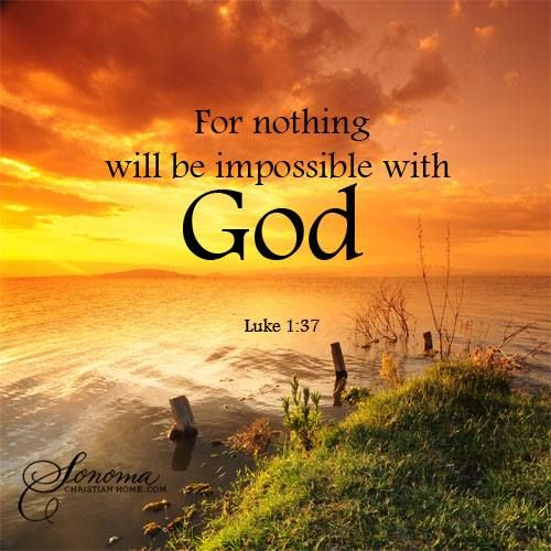 For nothing will be impossible with God.  Luke 1:37