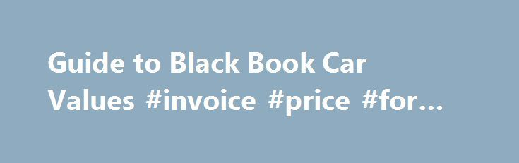 Guide to Black Book Car Values #invoice #price #for #cars   - book invoice