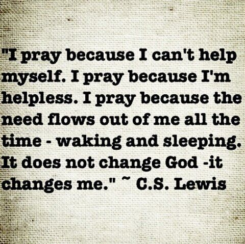 I pray because I can't help myself, so true.