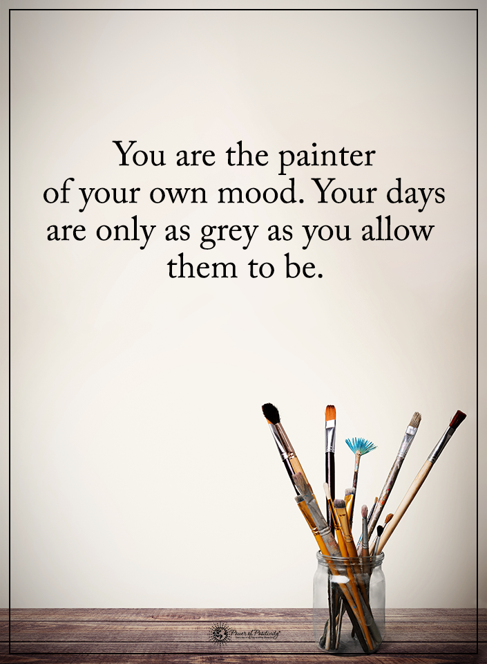 You are the painter of your own mood. Your days are only as grey