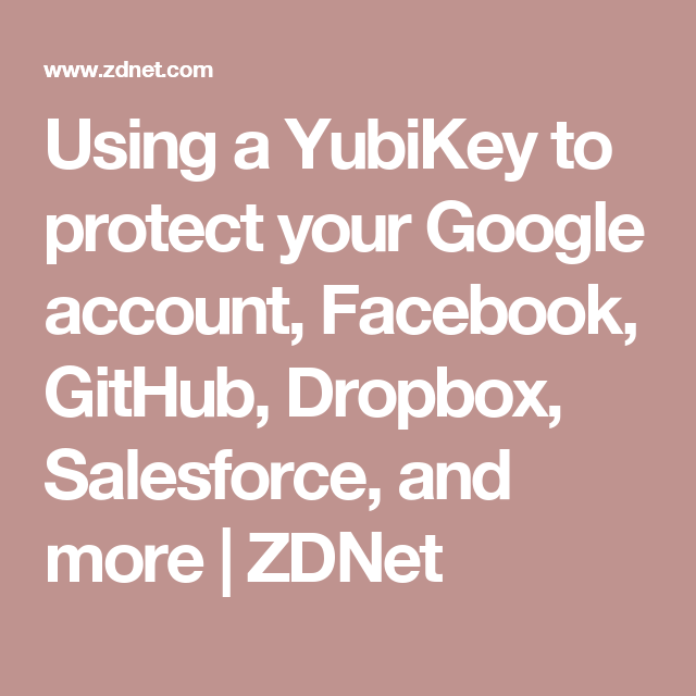 Using a YubiKey to protect your Google account, Facebook, GitHub, Dropbox, Salesforce, and more | ZDNet