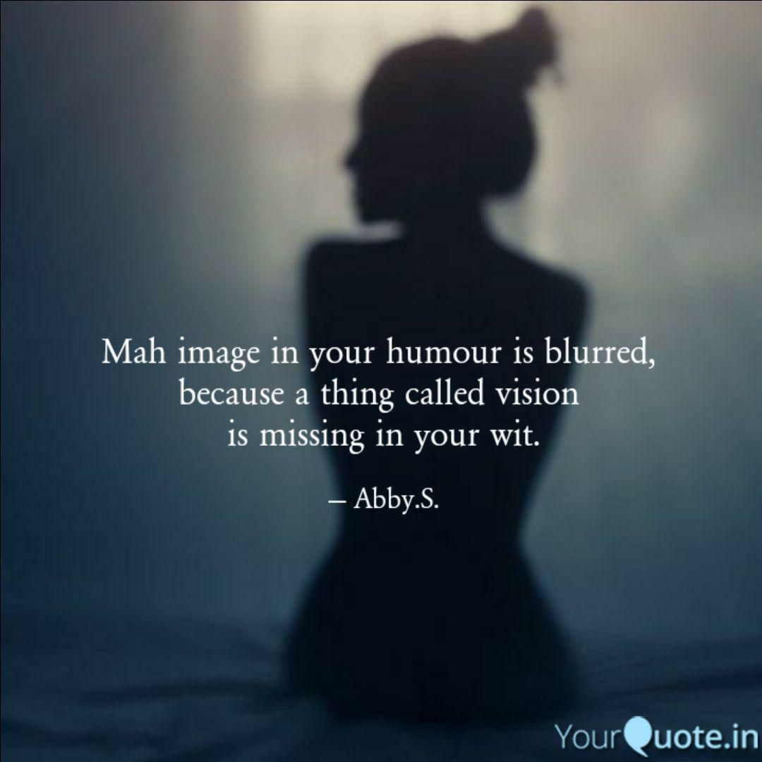 Mah Image In Your Humour Is Blurred Because A Thing Called Vision Is Missing In Your Wit Funny Quotes Inspirational Quotes Best Inspirational Quotes
