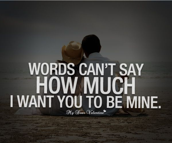 I Want You Quotes Love: Words Can't Say How Much I Want You To Be Mine.