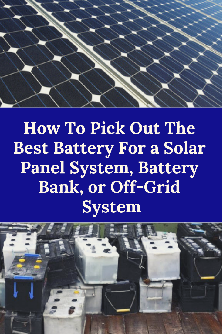 How To Pick Out The Best Battery For A Solar Panel System Battery Bank Or Off Grid System Ez Battery Reconditioning Solar Panel System Solar Panels Panel Systems