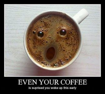 You know it's early.. .when even your coffee is surprised....