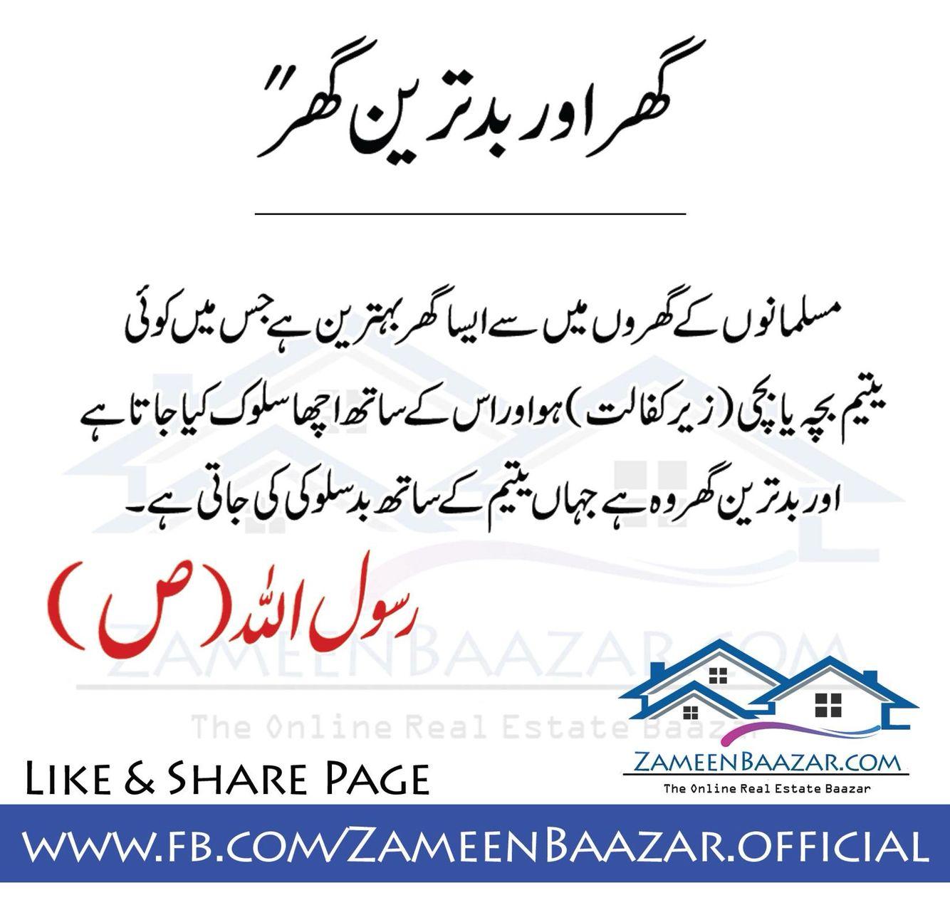 """""""بہترین گھر اور بدترین گھر"""" """"مسلمانوں مسلمانوں کے گھروں میں سے ایسا گھر بہترین ہے جس میں کوئی  یتیم بچہ یا بچی(زیرکفالت)ہو اور اس کے ساتھ اچھا سلوک کیا جاتا ہے اور بدترین گھر وہ ہے جہاں یتیم کے ساتھ بدسلوکی کی جاتی ہے ۔  رسول اللہ (ص) like and share  https://www.facebook.com/ZameenBaazar.official/"""