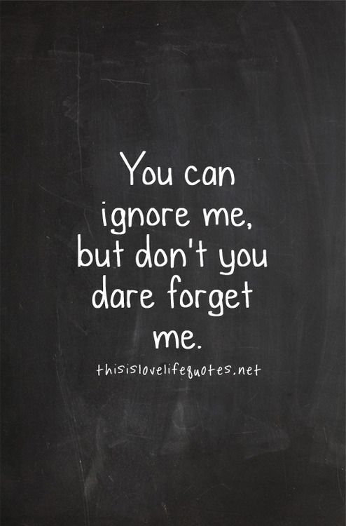 You can ignore me, but don't you dare forget me | Quotes from the