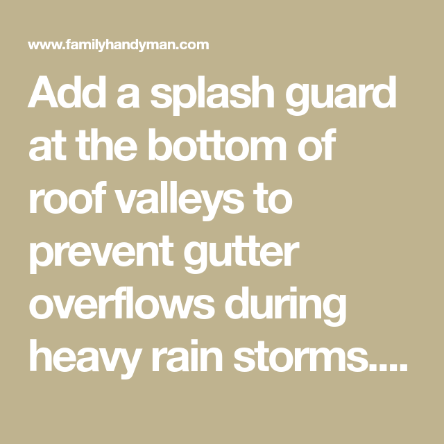 Add A Splash Guard At The Bottom Of Roof Valleys To Prevent Gutter Overflows During Heavy Rain Storms It S Only Overflowing Gutters Overflowing Gutter Repair