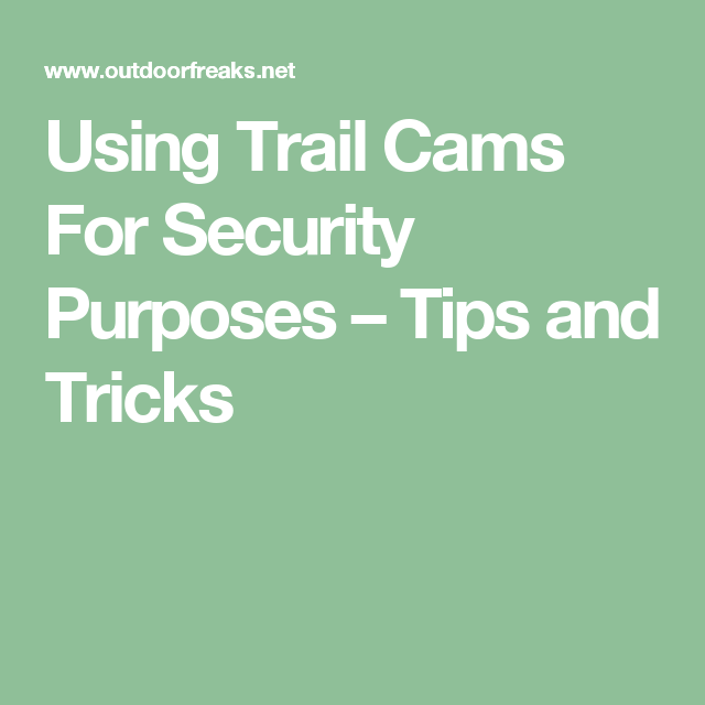 Using Trail Cams For Security Purposes – Tips and Tricks