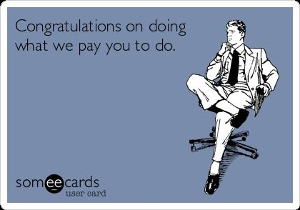 Congratulations On Doing What We Pay You To Do Ecards Funny Work Humor Workplace Humor