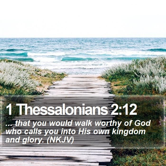1 Thessalonians 2:12 ... that you would walk worthy of God who calls you into His own kingdom and glory. (NKJV)  #Thankful #Words #FamousQuotes #MotivationalLockScreens http://www.bible-sms.com/