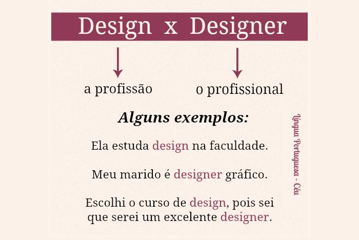 Design x designer. Design - a profissão / Designer - o profissional. Alguns exemplos: Ela estuda design na faculdade.Meu marido é designer gráfico.Escolhi o curso de design, pois sei que serei um excelente designer.