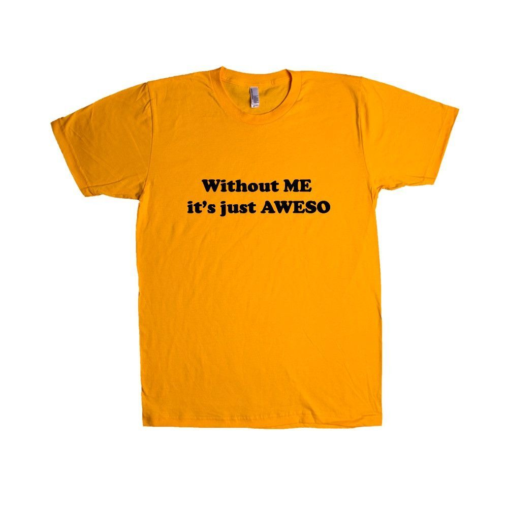 Without Me It's Just Awes Great Conceited Awesome Amazing Self Aware Cool Proud Pride Prideful Play On Words SGAL9 Unisex T Shirt