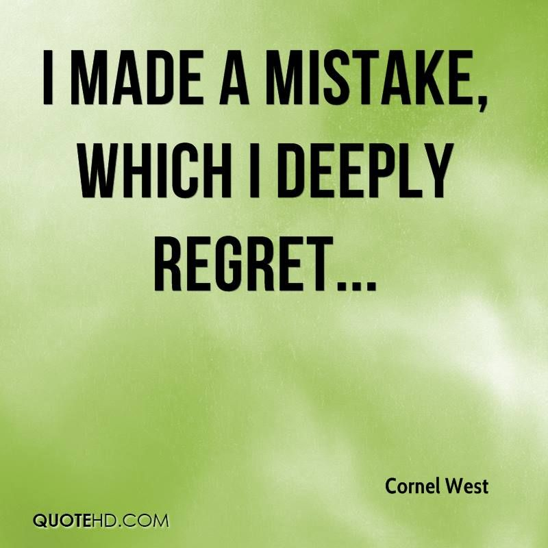 I Made A Mistake Which I Deeply Regret Regret Quotes Cornel West Quotes Apologizing Quotes