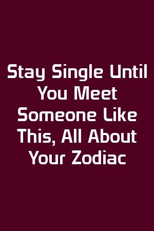 Stay Single Until You Meet Someone Like This, All About Your Zodiac by Faith Peter