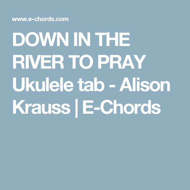 DOWN IN THE RIVER TO PRAY Ukulele tab - Alison Krauss | E-Chords ...
