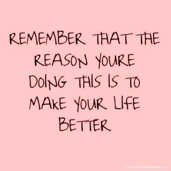 Remember That The Reason You're Doing This Is To Make Your Life Better