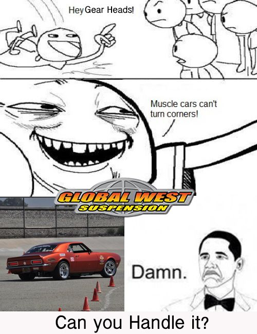 Muscle cars can't handle?! PSSSHHH you don't know us very well do you?