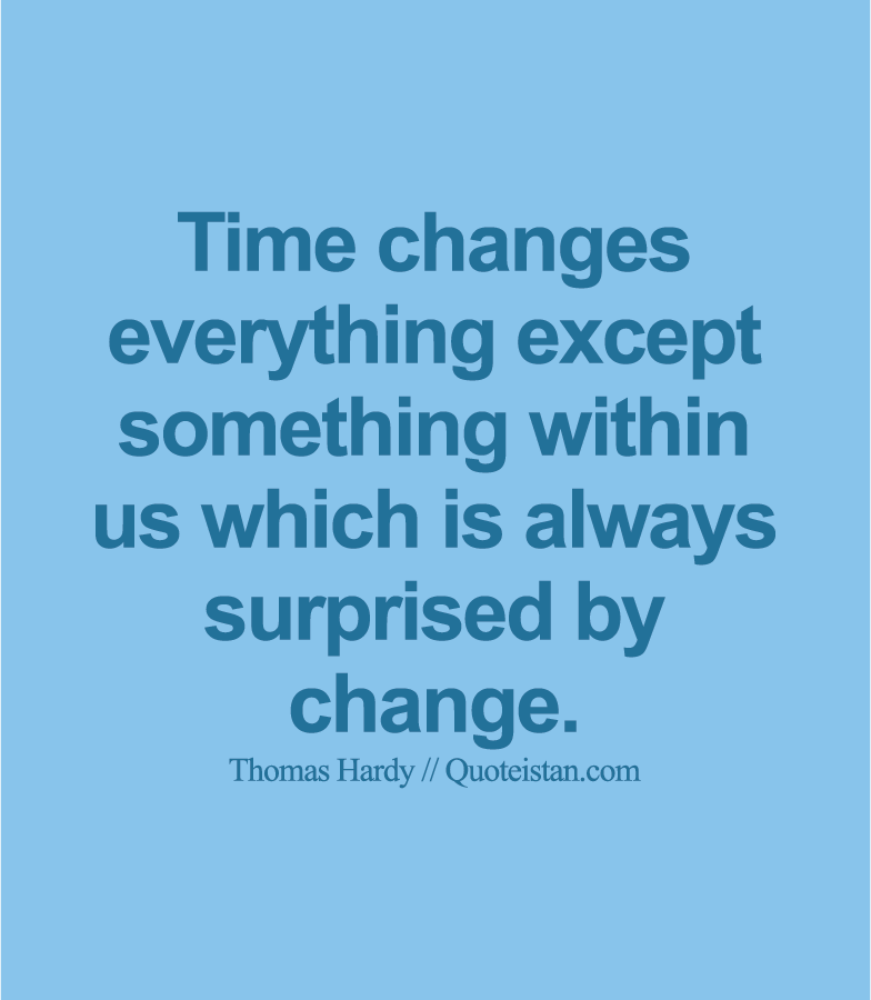 Time Changes Everything Except Something Within Us Which Is Always - Time changes in us