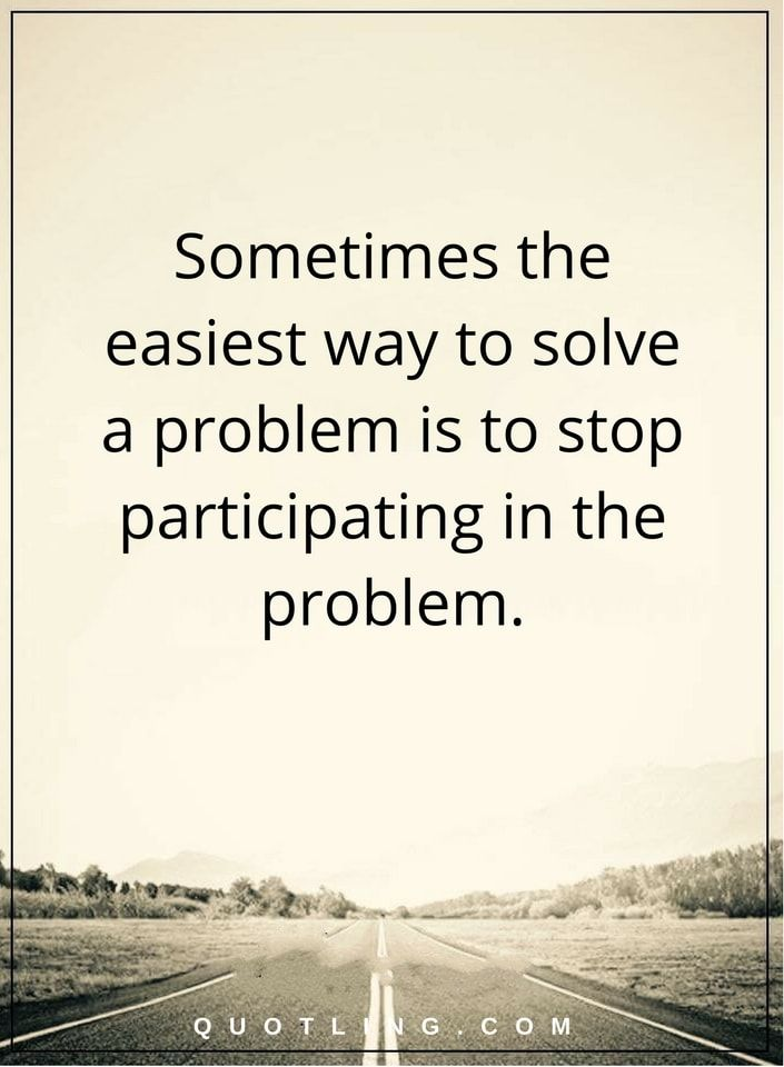 Problem Quotes Sometimes The Easiest Way To Solve A Problem Is To Stop Participating In The Problem Problem Quotes Words Quotes Quotes