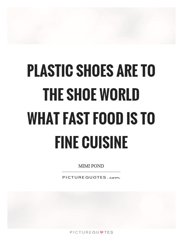 Plastic Shoes Are To The Shoe World What Fast Food Is To Fine